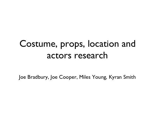 Costume, props, location and actors research Joe Bradbury, Joe Cooper, Miles Young, Kyran Smith