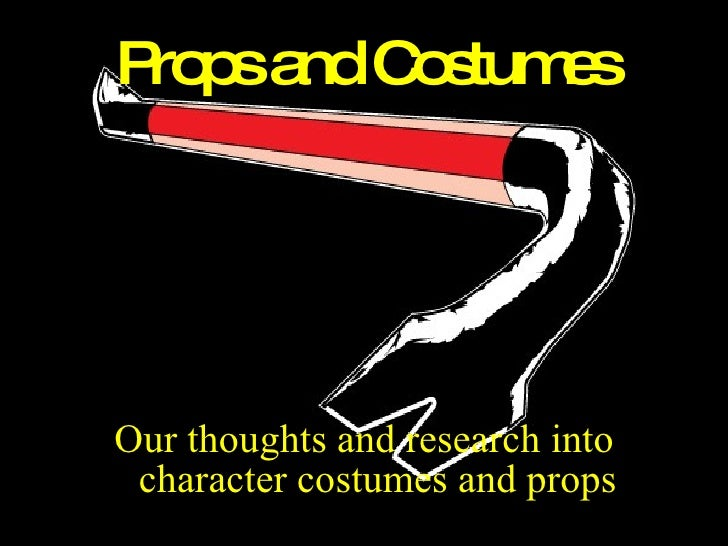 Props and Costumes <ul><li>Our thoughts and research into character costumes and props </li></ul>
