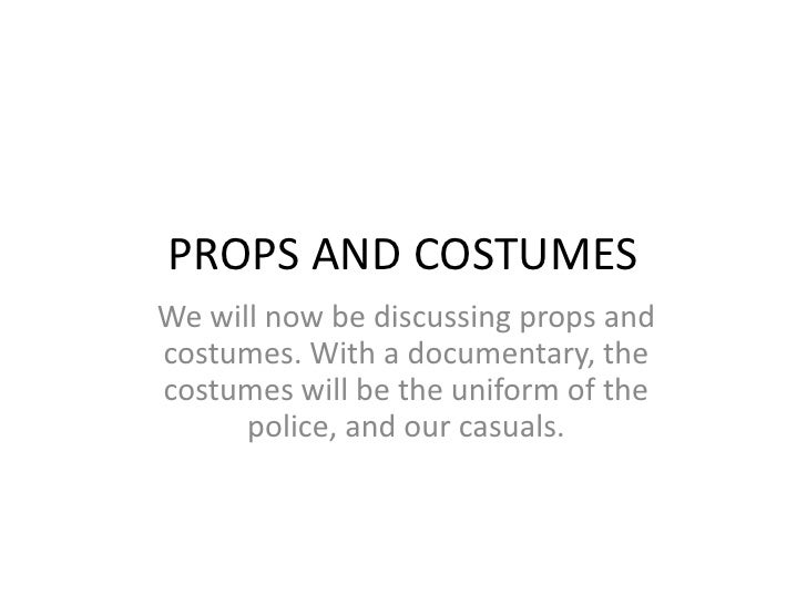 PROPS AND COSTUMES<br />We will now be discussing props and costumes. With a documentary, the costumes will be the uniform...