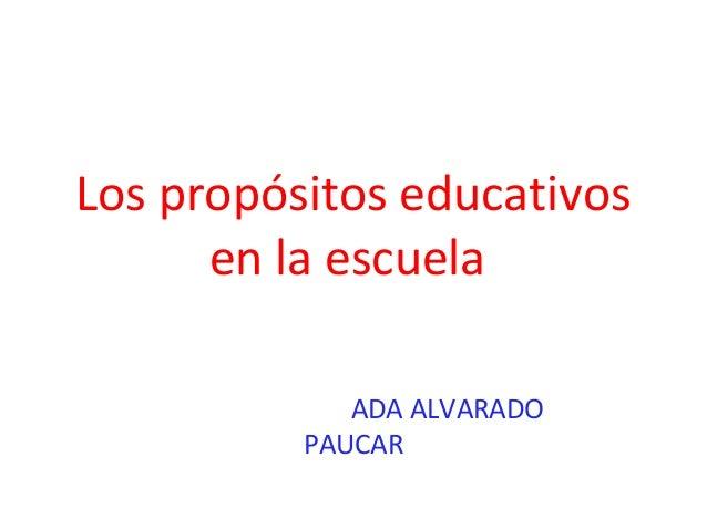 Los propósitos educativos      en la escuela             ADA ALVARADO          PAUCAR
