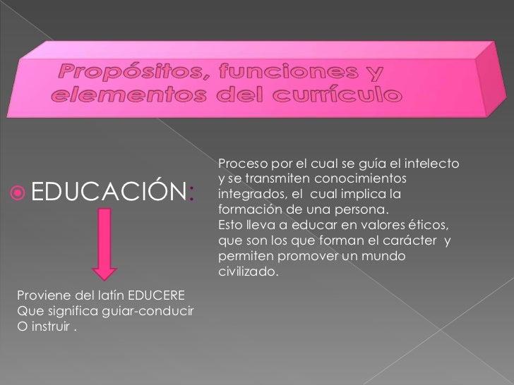 Propósitos, funciones y elementos del currículo<br />Proceso por el cual se guía el intelecto y se transmiten conocimiento...