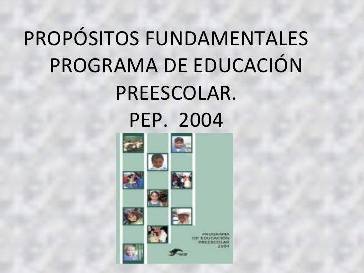 PROPÓSITOS FUNDAMENTALES  PROGRAMA DE EDUCACIÓN PREESCOLAR. PEP.  2004