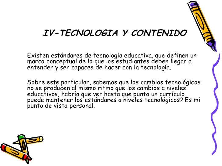 IV-TECNOLOGIA Y CONTENIDO <ul><li>Existen estándares de tecnología educativa, que definen un marco conceptual de lo que lo...