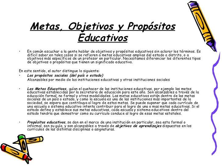 Metas, Objetivos y Propósitos Educativos <ul><li>En común escuchar a la gente hablar de objetivos y propósitos educativos ...