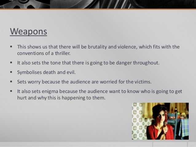 Weapons   This shows us that there will be brutality and violence, which fits with the  conventions of a thriller.   It ...