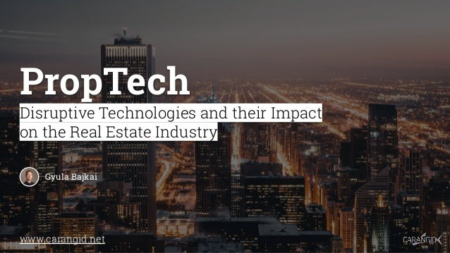 PropTech Disruptive Technologies and their Impact on the Real Estate Industry www.carangid.net Gyula Bajkai