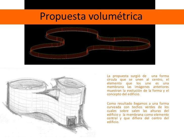 Propuesta volumétrica<br />La propuesta surgió de  una forma circula que se unen al centro, el elemento que los une es una...