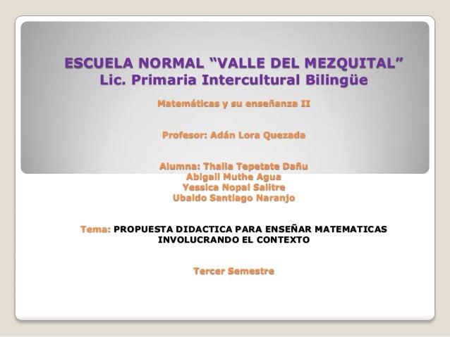 """ESCUELA NORMAL """"VALLE DEL MEZQUITAL""""    Lic. Primaria Intercultural Bilingüe             Matemáticas y su enseñanza II    ..."""