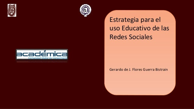 Estrategia para el uso Educativo de las Redes Sociales Gerardo de J. Flores Guerra Bistrain