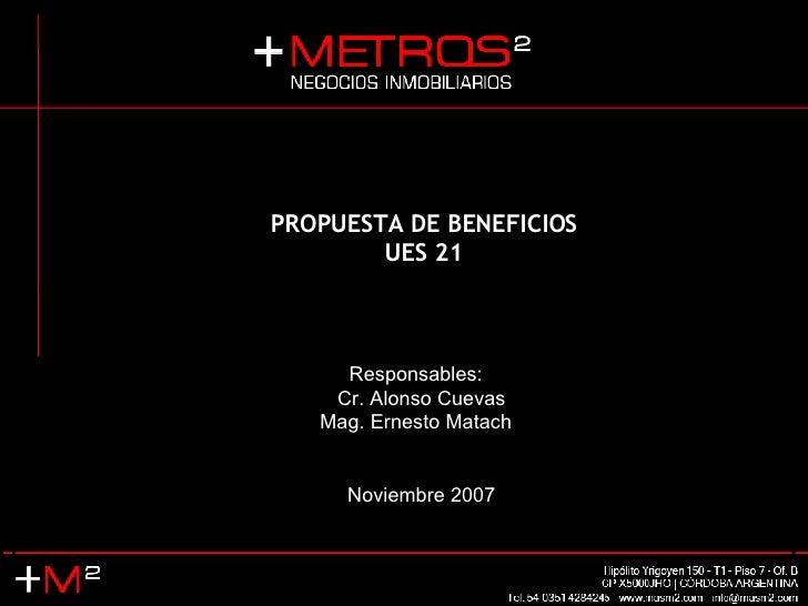 PROPUESTA DE BENEFICIOS UES 21 Responsables:  Cr. Alonso Cuevas Mag. Ernesto Matach  Noviembre 2007