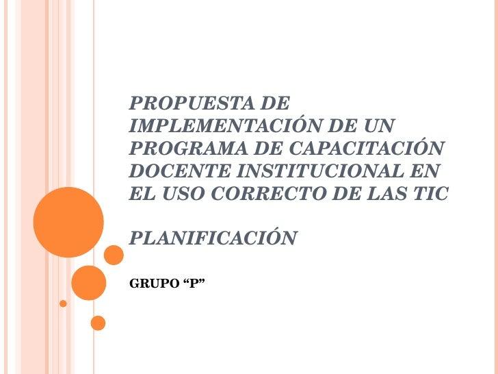 PROPUESTA DE IMPLEMENTACIÓN DE UN PROGRAMA DE CAPACITACIÓN DOCENTE INSTITUCIONAL EN EL USO CORRECTO DE LAS TIC PLANIFICACI...