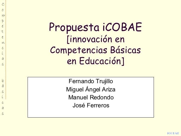 Propuesta iCOBAE [innovación en Competencias Básicas en Educación] Fernando Trujillo Miguel Ángel Ariza Manuel Redondo Jos...