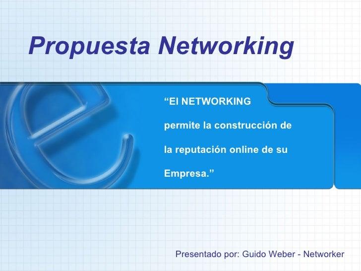 """Propuesta Networking Presentado por: Guido Weber - Networker """" El NETWORKING permite la construcción de la reputación onli..."""