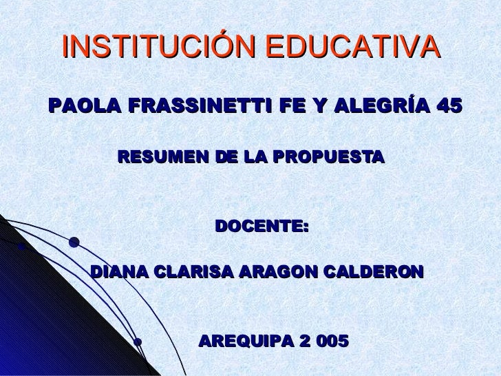 INSTITUCIÓN EDUCATIVA <ul><li>PAOLA FRASSINETTI FE Y ALEGRÍA 45 </li></ul><ul><li>RESUMEN DE LA PROPUESTA </li></ul><ul><l...