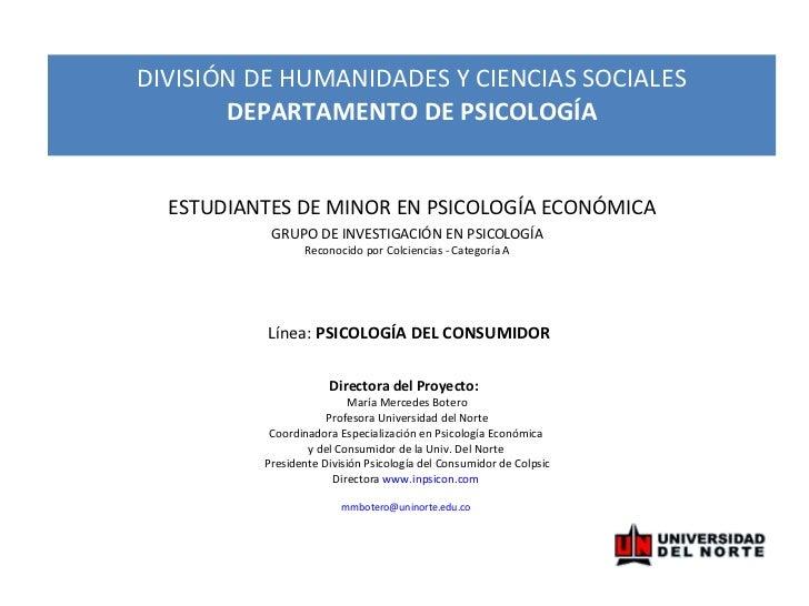 GRUPO DE INVESTIGACIÓN EN PSICOLOGÍA Reconocido por Colciencias - Categoría A  Línea:  PSICOLOGÍA DEL CONSUMIDOR Directora...
