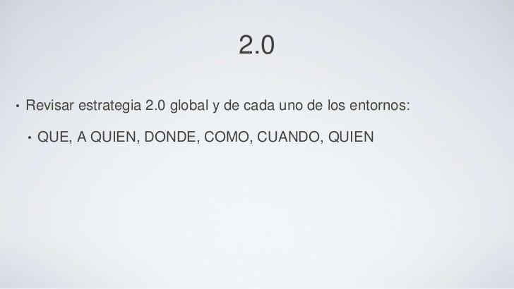 2.0•   Revisar estrategia 2.0 global y de cada uno de los entornos:    •   QUE, A QUIEN, DONDE, COMO, CUANDO, QUIEN