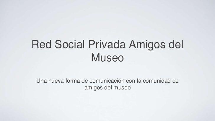Red Social Privada Amigos del           MuseoUna nueva forma de comunicación con la comunidad de                 amigos de...