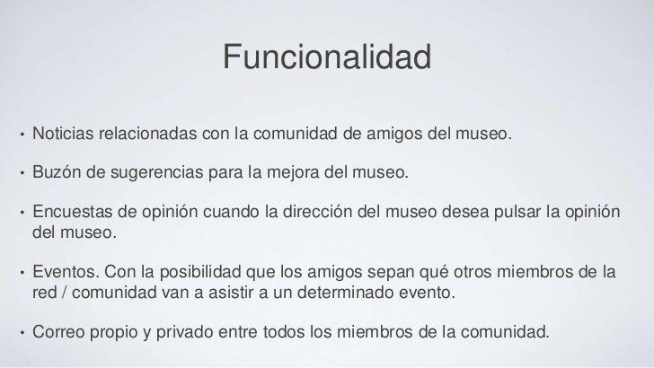 Funcionalidad•   Noticias relacionadas con la comunidad de amigos del museo.•   Buzón de sugerencias para la mejora del mu...