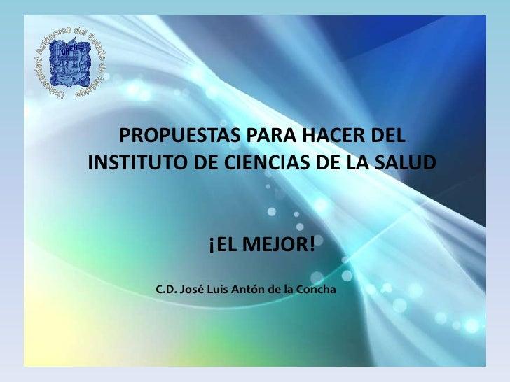 PROPUESTAS PARA HACER DEL INSTITUTO DE CIENCIAS DE LA SALUD                  ¡EL MEJOR!       C.D. José Luis Antón de la C...