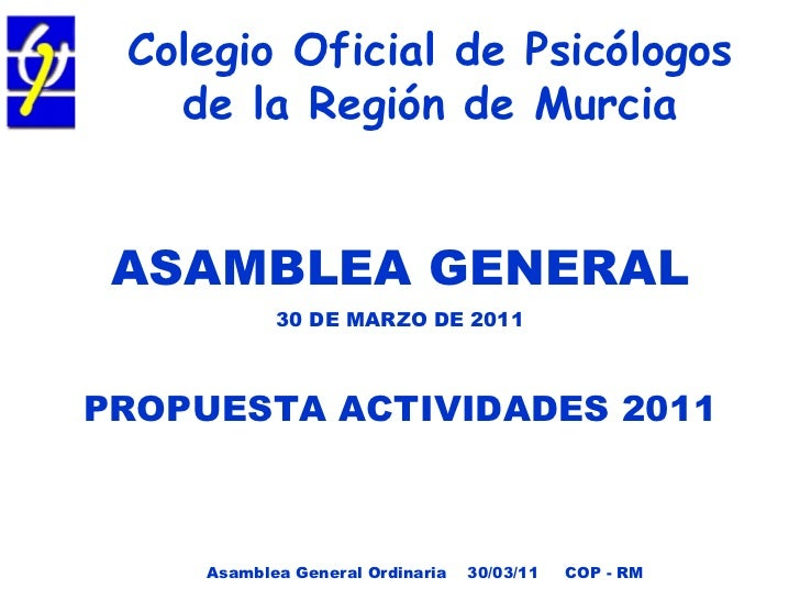 Colegio Oficial de Psicólogos de la Región de Murcia <ul><li>ASAMBLEA GENERAL </li></ul><ul><li>30 DE MARZO DE 2011 </li><...