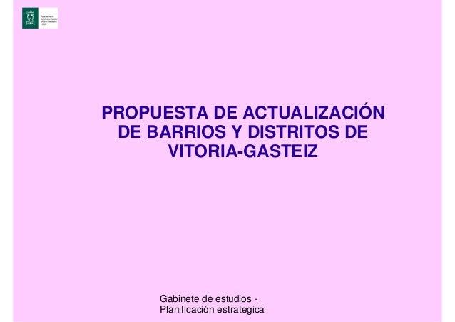 PROPUESTA DE ACTUALIZACIÓN DE BARRIOS Y DISTRITOS DE      VITORIA-GASTEIZ     Gabinete de estudios -     Planificación est...