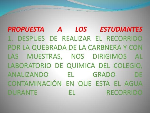 PROPUESTA A LOS ESTUDIANTES  1. DESPUES DE REALIZAR EL RECORRIDO  POR LA QUEBRADA DE LA CARBNERA Y CON  LAS MUESTRAS, NOS ...