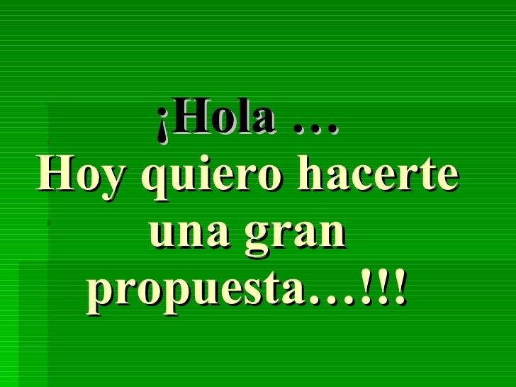 ¡Hola … Hoy quiero hacerte una gran propuesta…!!!