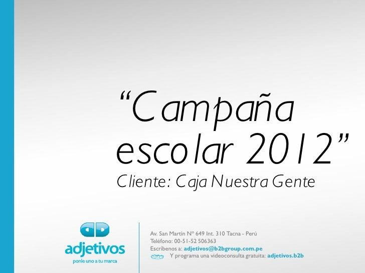 """""""C ampañaescolar 2012""""C liente: C aja Nuestra Gente    Av. San Martín Nº 649 Int. 310 Tacna - Perú    Teléfono: 00-51-52 5..."""