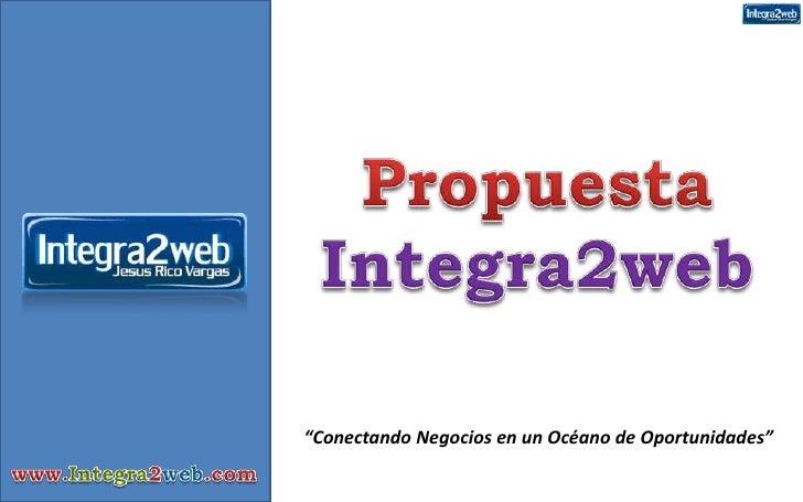 """Propuesta Integra2web<br />""""Conectando Negocios en un Océano de Oportunidades""""<br />www.Integra2web.com<br />"""
