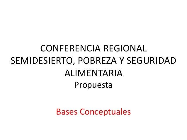 CONFERENCIA REGIONALSEMIDESIERTO, POBREZA Y SEGURIDAD           ALIMENTARIA             Propuesta         Bases Conceptuales