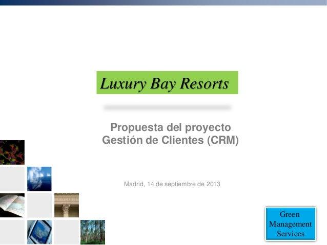 Green Management Services Propuesta del proyecto Gestión de Clientes (CRM) Madrid, 14 de septiembre de 2013 Luxury Bay Res...