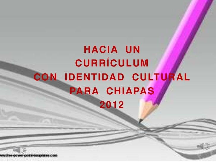 HACIA UN      CURRÍCULUMCON IDENTIDAD CULTURAL     PARA CHIAPAS          2012