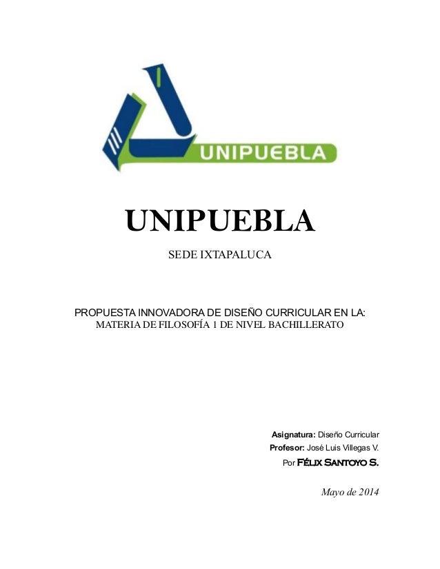 UNIPUEBLA SEDE IXTAPALUCA PROPUESTA INNOVADORA DE DISEÑO CURRICULAR EN LA: MATERIA DE FILOSOFÍA 1 DE NIVEL BACHILLERATO As...