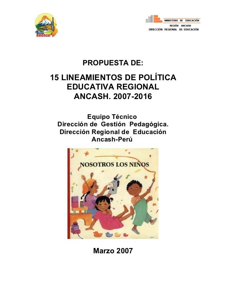 PROPUESTA DE:15 LINEAMIENTOS DE POLÍTICA    EDUCATIVA REGIONAL      ANCASH. 2007-2016          Equipo Técnico Dirección de...