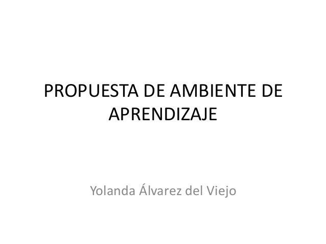 PROPUESTA DE AMBIENTE DE APRENDIZAJE Yolanda Álvarez del Viejo