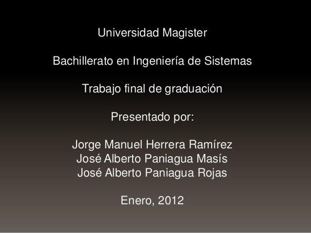 Universidad Magister Bachillerato en Ingeniería de Sistemas  Trabajo final de graduación Presentado por:  Jorge Manuel Her...
