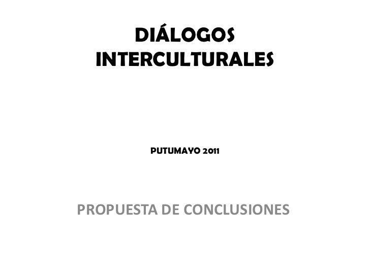 DIÁLOGOS INTERCULTURALESPUTUMAYO 2011<br />PROPUESTA DE CONCLUSIONES <br />
