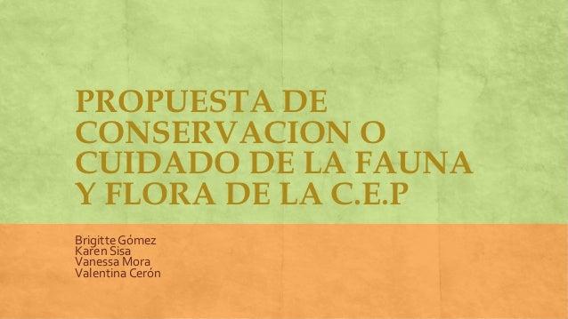 PROPUESTA DECONSERVACION OCUIDADO DE LA FAUNAY FLORA DE LA C.E.PBrigitte GómezKaren SisaVanessa MoraValentina Cerón
