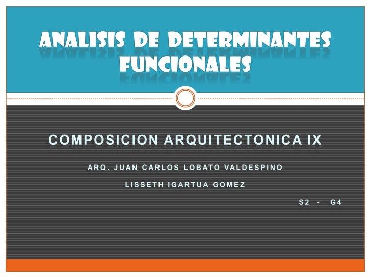 ANALISIS  DE  Determinantes FUNCIONALES<br />COMPOSICION ARQUITECTONICA IX<br />Arq. JUAN CARLOS LOBATO VALDESPINO<br />LI...