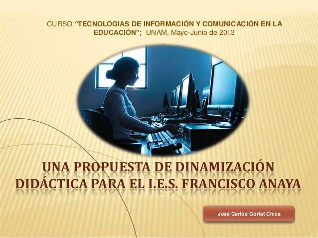 """UNA PROPUESTA DE DINAMIZACIÓNDIDÁCTICA PARA EL I.E.S. FRANCISCO ANAYACURSO """"TECNOLOGIAS DE INFORMACIÓN Y COMUNICACIÓN EN L..."""
