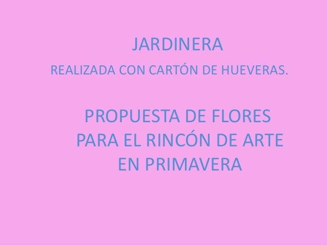 JARDINERAREALIZADA CON CARTÓN DE HUEVERAS.    PROPUESTA DE FLORES   PARA EL RINCÓN DE ARTE       EN PRIMAVERA
