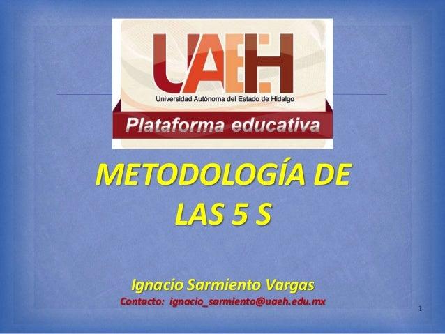  METODOLOGÍA DE LAS 5 S Ignacio Sarmiento Vargas Contacto: ignacio_sarmiento@uaeh.edu.mx 1