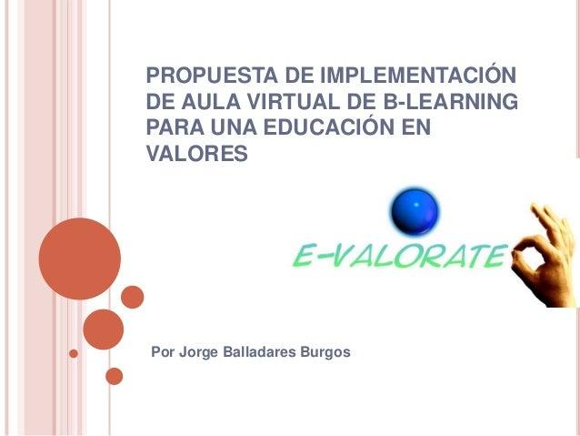PROPUESTA DE IMPLEMENTACIÓN  DE AULA VIRTUAL DE B-LEARNING  PARA UNA EDUCACIÓN EN  VALORES  Por Jorge Balladares Burgos