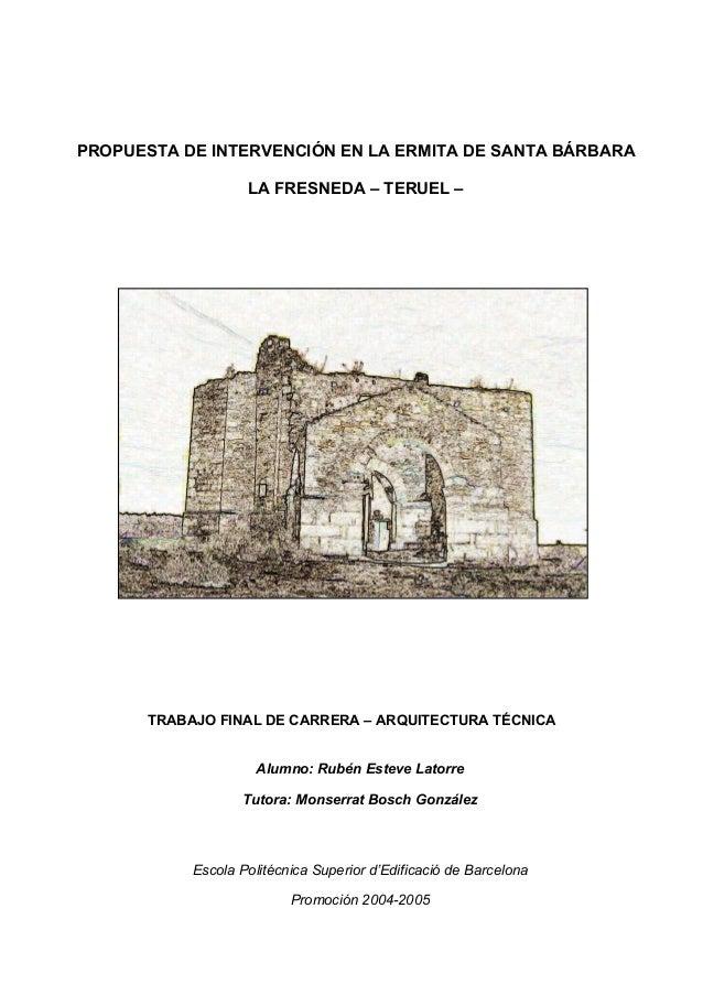 PROPUESTA DE INTERVENCIÓN EN LA ERMITA DE SANTA BÁRBARA LA FRESNEDA – TERUEL –  TRABAJO FINAL DE CARRERA – ARQUITECTURA TÉ...