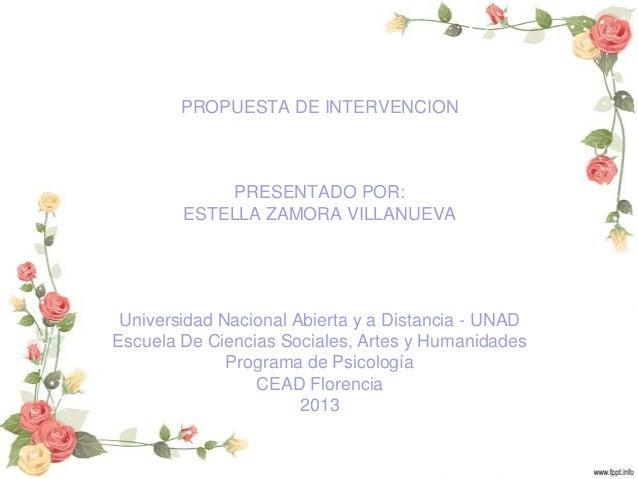 PROPUESTA DE INTERVENCION  PRESENTADO POR: ESTELLA ZAMORA VILLANUEVA  Universidad Nacional Abierta y a Distancia - UNAD Es...