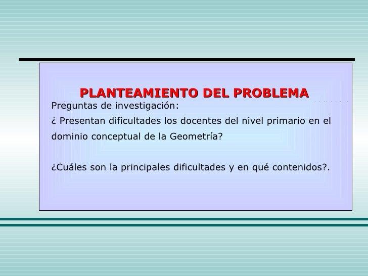 PLANTEAMIENTO DEL PROBLEMA Preguntas de investigación: ¿ Presentan dificultades los docentes del nivel primario en el domi...