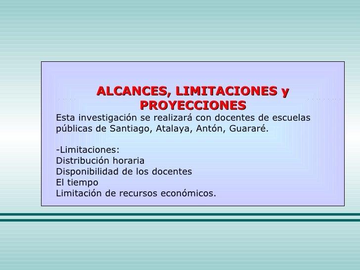 ALCANCES, LIMITACIONES y PROYECCIONES Esta investigación se realizará con docentes de escuelas públicas de Santiago, Atala...