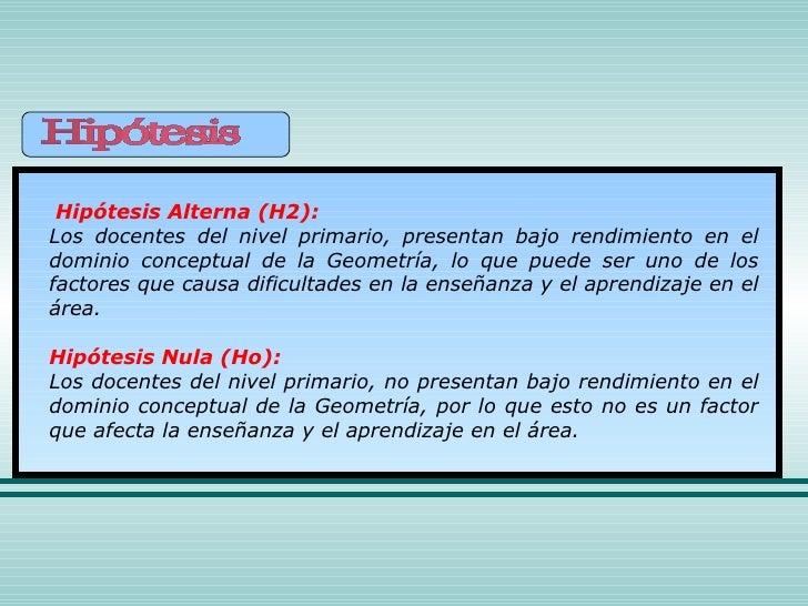 Hipótesis Alterna (H2): Los docentes del nivel primario, presentan bajo rendimiento en el dominio conceptual de la Geometr...