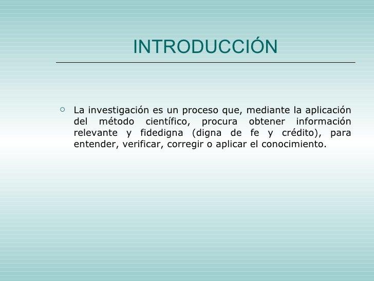 INTRODUCCIÓN <ul><li>La investigación es un proceso que, mediante la aplicación del método científico, procura obtener inf...