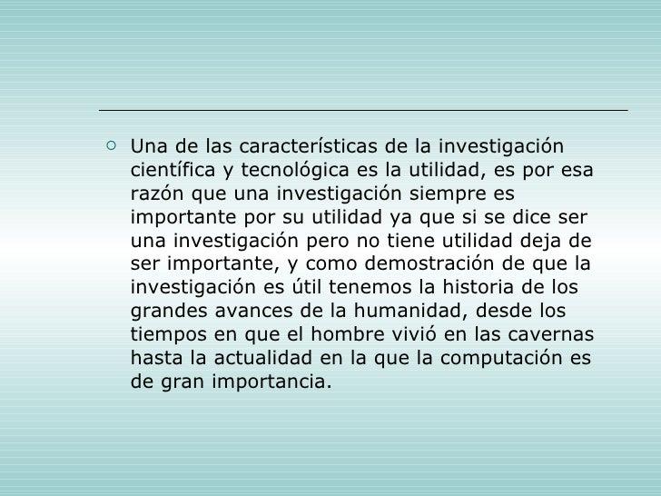 <ul><li>Una de las características de la investigación científica y tecnológica es la utilidad, es por esa razón que una i...